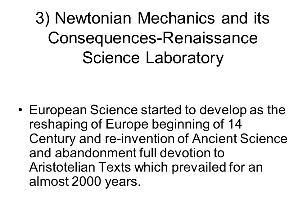 3) Newtonian Mechanics and its Consequences-Renaissance Science Laboratory European Science started to develop as the reshaping of Europe beginning of 14 Century and re-invention of Ancient Science and abandonment full devotion to Aristotelian Texts which prevailed for an almost 2000 years.