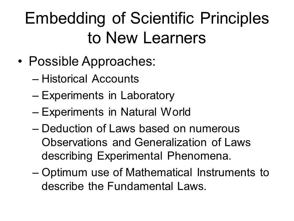 Embedding of Scientific Principles to New Learners Possible Approaches: –Historical Accounts –Experiments in Laboratory –Experiments in Natural World