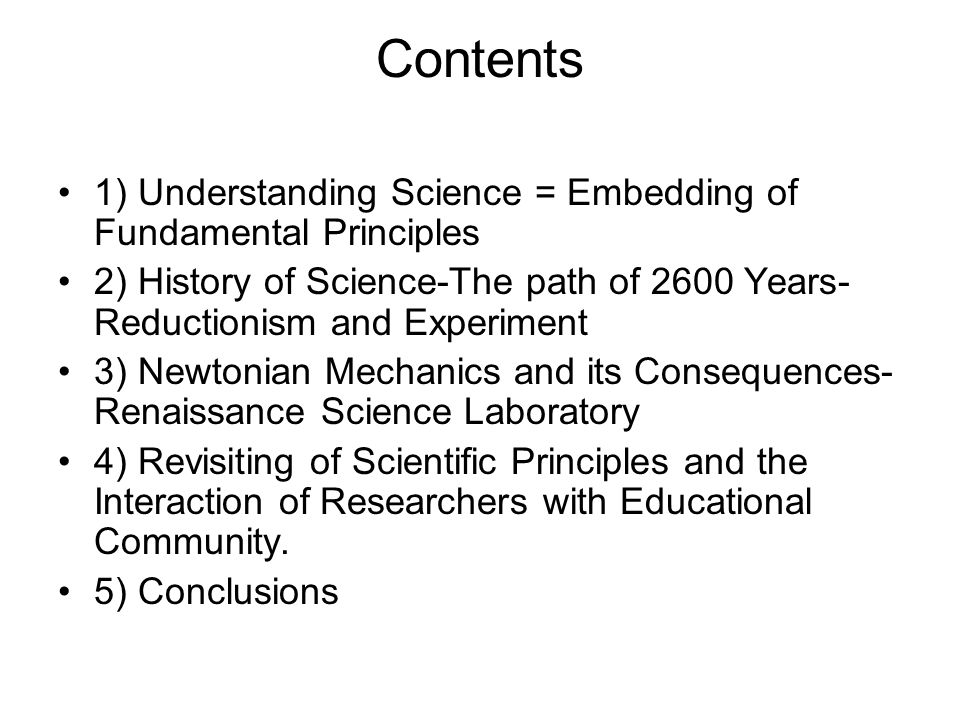 Contents 1) Understanding Science = Embedding of Fundamental Principles 2) History of Science-The path of 2600 Years- Reductionism and Experiment 3) Newtonian Mechanics and its Consequences- Renaissance Science Laboratory 4) Revisiting of Scientific Principles and the Interaction of Researchers with Educational Community.