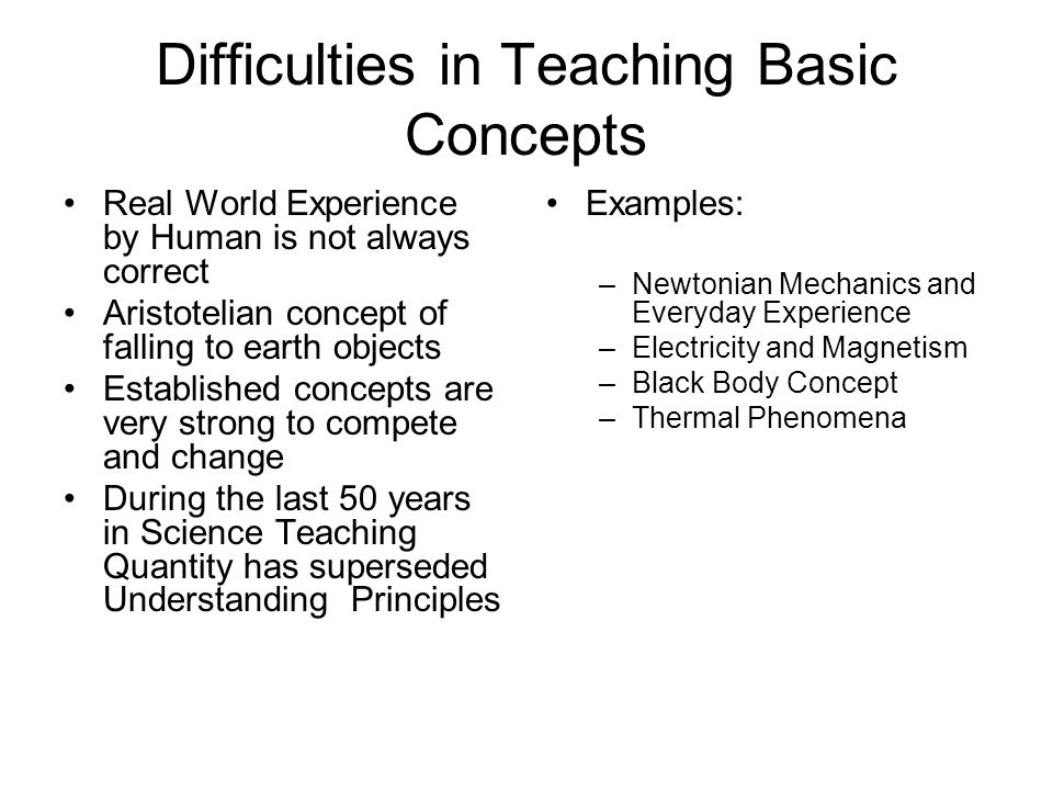Difficulties in Teaching Basic Concepts Real World Experience by Human is not always correct Aristotelian concept of falling to earth objects Established concepts are very strong to compete and change During the last 50 years in Science Teaching Quantity has superseded Understanding Principles Examples: –Newtonian Mechanics and Everyday Experience –Electricity and Magnetism –Black Body Concept –Thermal Phenomena