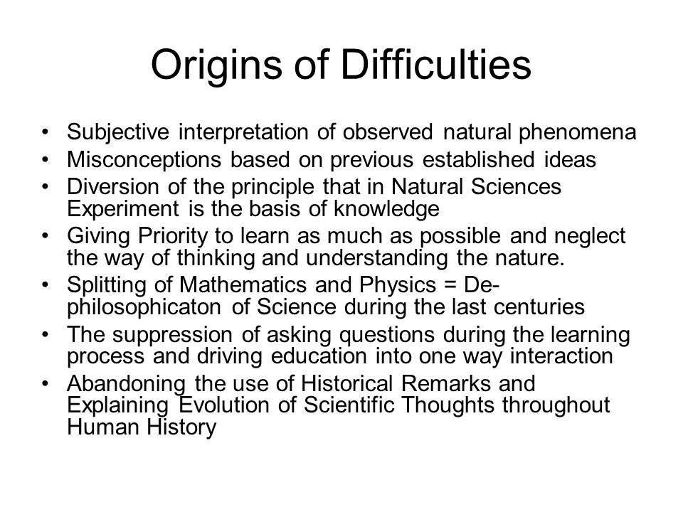 Origins of Difficulties Subjective interpretation of observed natural phenomena Misconceptions based on previous established ideas Diversion of the principle that in Natural Sciences Experiment is the basis of knowledge Giving Priority to learn as much as possible and neglect the way of thinking and understanding the nature.