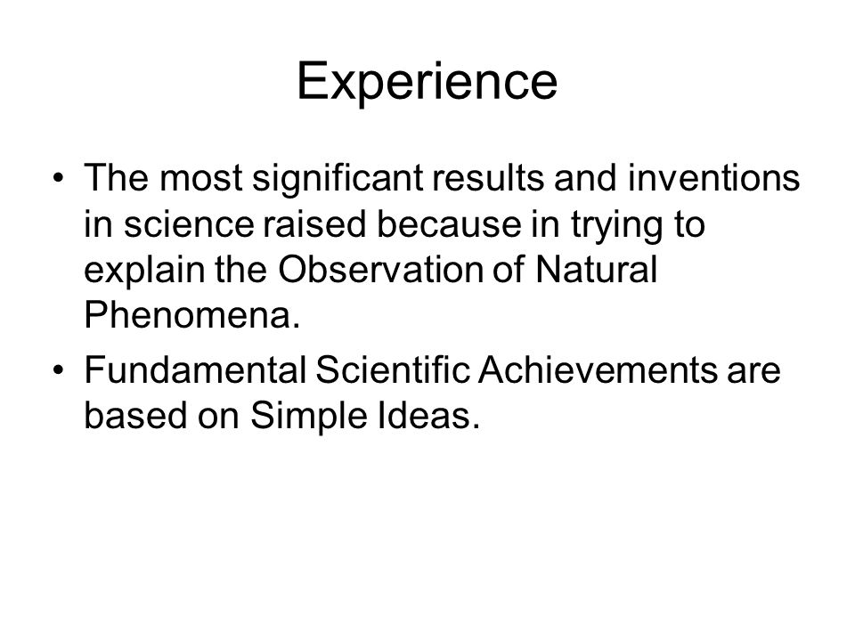Experience The most significant results and inventions in science raised because in trying to explain the Observation of Natural Phenomena.