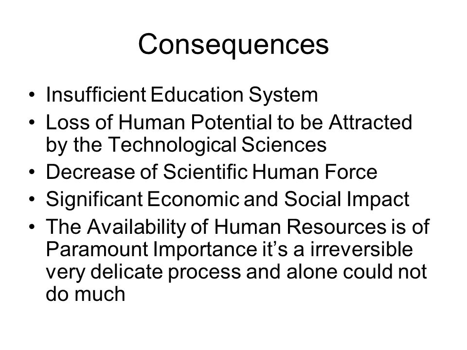 Consequences Insufficient Education System Loss of Human Potential to be Attracted by the Technological Sciences Decrease of Scientific Human Force Significant Economic and Social Impact The Availability of Human Resources is of Paramount Importance it's a irreversible very delicate process and alone could not do much