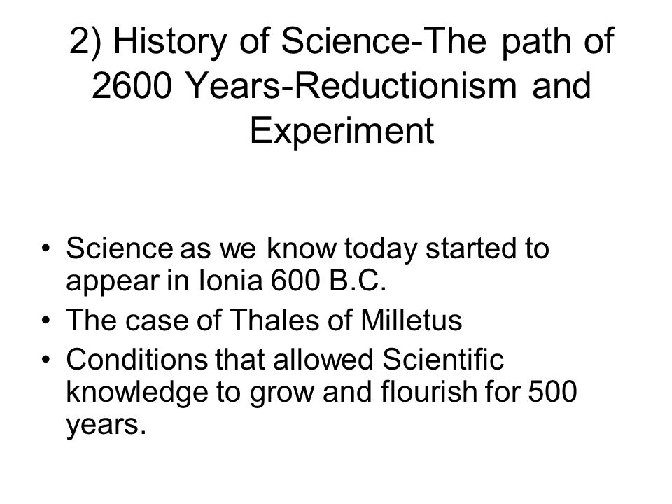 2) History of Science-The path of 2600 Years-Reductionism and Experiment Science as we know today started to appear in Ionia 600 B.C. The case of Thal