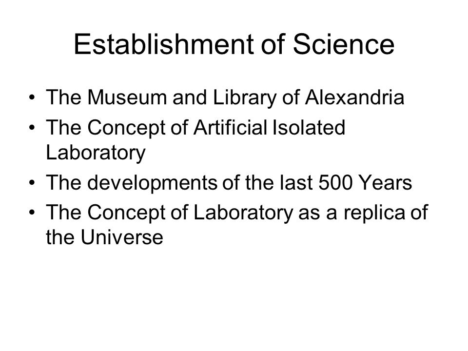 Establishment of Science The Museum and Library of Alexandria The Concept of Artificial Isolated Laboratory The developments of the last 500 Years The