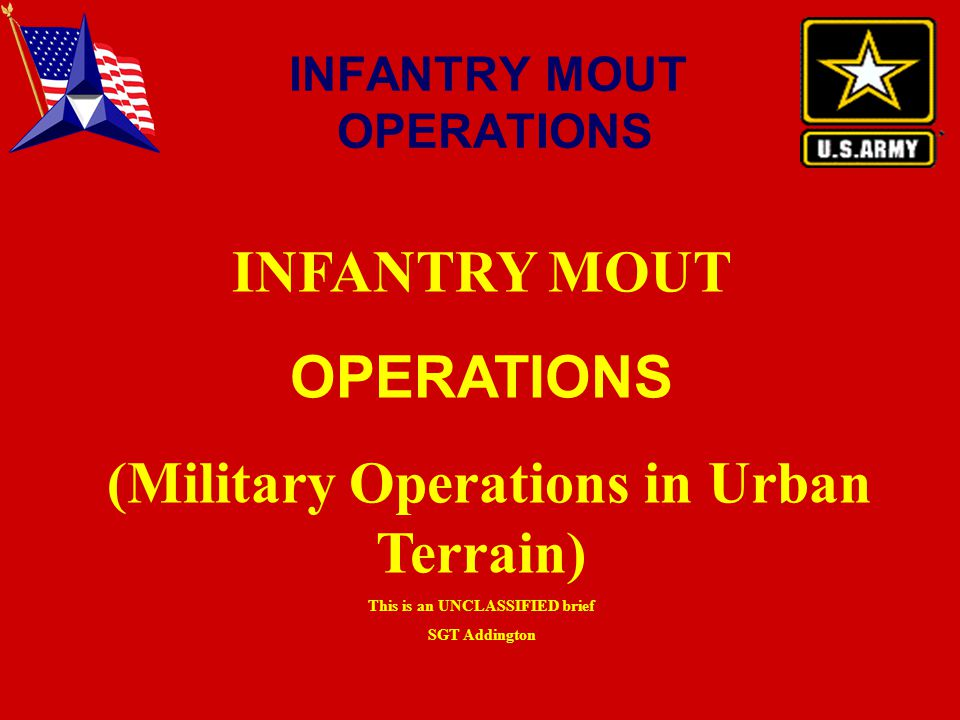 INFANTRY MOUT OPERATIONS (Military Operations in Urban Terrain) This is an UNCLASSIFIED brief SGT Addington INFANTRY MOUT OPERATIONS