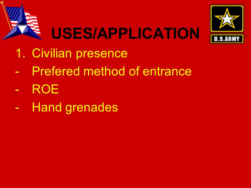 USES/APPLICATION 1.Civilian presence -Prefered method of entrance -ROE -Hand grenades