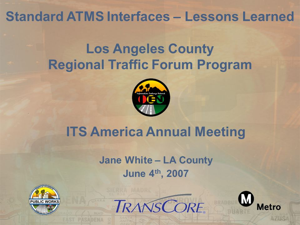 ITS America Annual Meeting Jane White – LA County June 4 th, 2007 Standard ATMS Interfaces – Lessons Learned Los Angeles County Regional Traffic Forum Program