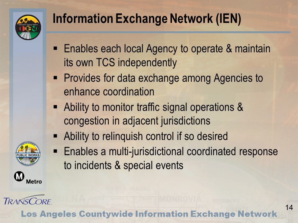 14 Los Angeles Countywide Information Exchange Network Information Exchange Network (IEN)  Enables each local Agency to operate & maintain its own TCS independently  Provides for data exchange among Agencies to enhance coordination  Ability to monitor traffic signal operations & congestion in adjacent jurisdictions  Ability to relinquish control if so desired  Enables a multi-jurisdictional coordinated response to incidents & special events