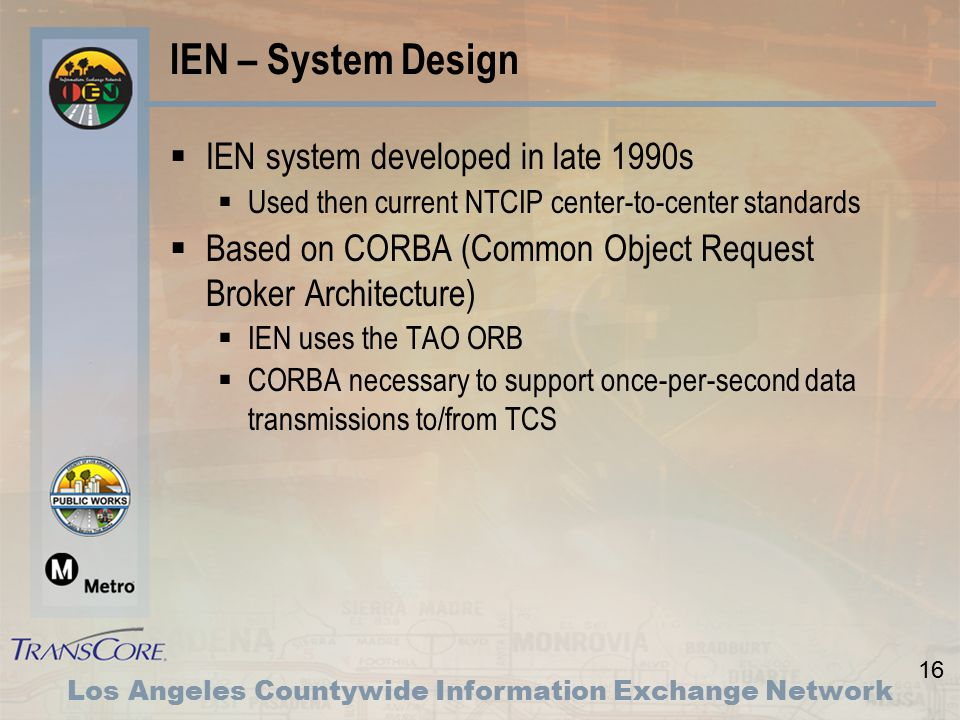 16 Los Angeles Countywide Information Exchange Network IEN – System Design  IEN system developed in late 1990s  Used then current NTCIP center-to-center standards  Based on CORBA (Common Object Request Broker Architecture)  IEN uses the TAO ORB  CORBA necessary to support once-per-second data transmissions to/from TCS