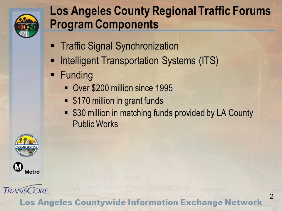 2 Los Angeles Countywide Information Exchange Network Los Angeles County Regional Traffic Forums Program Components  Traffic Signal Synchronization  Intelligent Transportation Systems (ITS)  Funding  Over $200 million since 1995  $170 million in grant funds  $30 million in matching funds provided by LA County Public Works