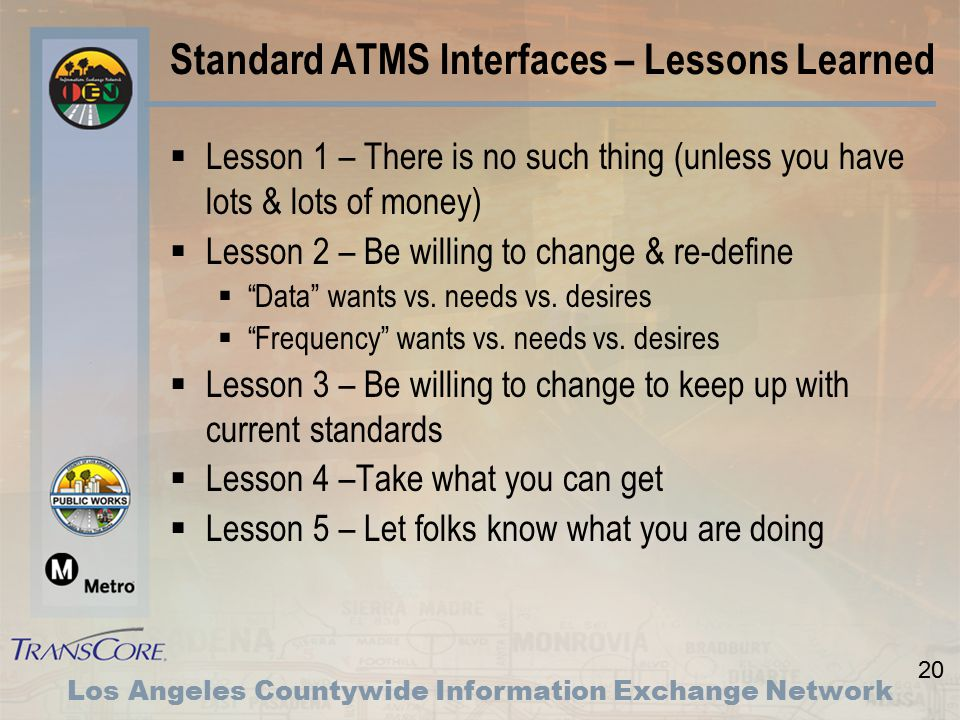 20 Los Angeles Countywide Information Exchange Network Standard ATMS Interfaces – Lessons Learned  Lesson 1 – There is no such thing (unless you have lots & lots of money)  Lesson 2 – Be willing to change & re-define  Data wants vs.