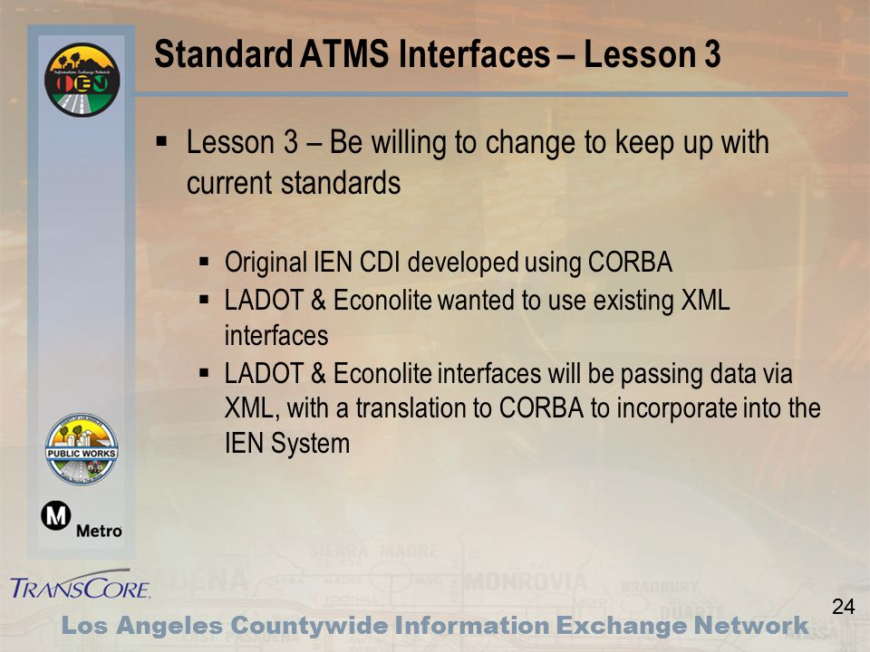 24 Los Angeles Countywide Information Exchange Network Standard ATMS Interfaces – Lesson 3  Lesson 3 – Be willing to change to keep up with current standards  Original IEN CDI developed using CORBA  LADOT & Econolite wanted to use existing XML interfaces  LADOT & Econolite interfaces will be passing data via XML, with a translation to CORBA to incorporate into the IEN System