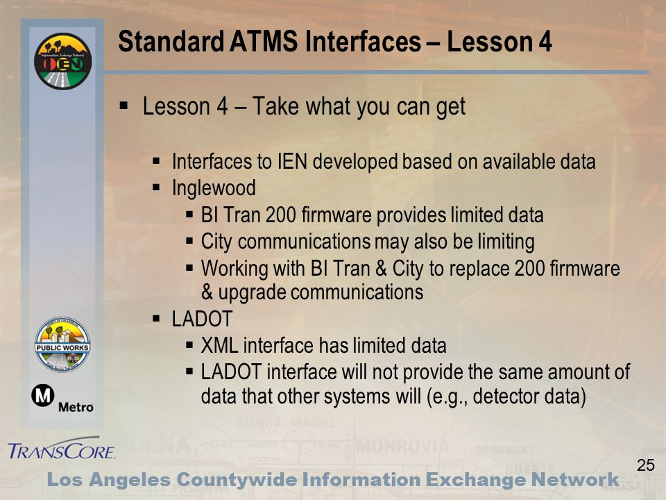 25 Los Angeles Countywide Information Exchange Network Standard ATMS Interfaces – Lesson 4  Lesson 4 – Take what you can get  Interfaces to IEN developed based on available data  Inglewood  BI Tran 200 firmware provides limited data  City communications may also be limiting  Working with BI Tran & City to replace 200 firmware & upgrade communications  LADOT  XML interface has limited data  LADOT interface will not provide the same amount of data that other systems will (e.g., detector data)