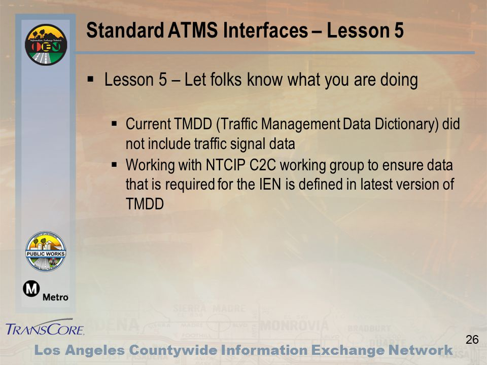 26 Los Angeles Countywide Information Exchange Network Standard ATMS Interfaces – Lesson 5  Lesson 5 – Let folks know what you are doing  Current TMDD (Traffic Management Data Dictionary) did not include traffic signal data  Working with NTCIP C2C working group to ensure data that is required for the IEN is defined in latest version of TMDD