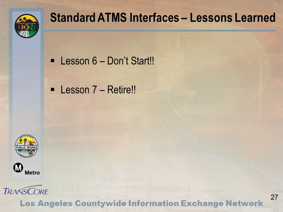 27 Los Angeles Countywide Information Exchange Network Standard ATMS Interfaces – Lessons Learned  Lesson 6 – Don't Start!.