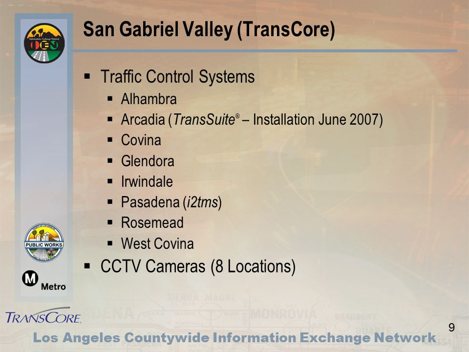 9 Los Angeles Countywide Information Exchange Network San Gabriel Valley (TransCore)  Traffic Control Systems  Alhambra  Arcadia ( TransSuite ® – Installation June 2007)  Covina  Glendora  Irwindale  Pasadena ( i2tms )  Rosemead  West Covina  CCTV Cameras (8 Locations)
