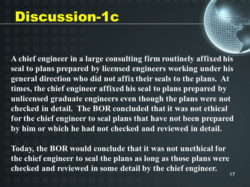 17 Discussion-1c A chief engineer in a large consulting firm routinely affixed his seal to plans prepared by licensed engineers working under his general direction who did not affix their seals to the plans.