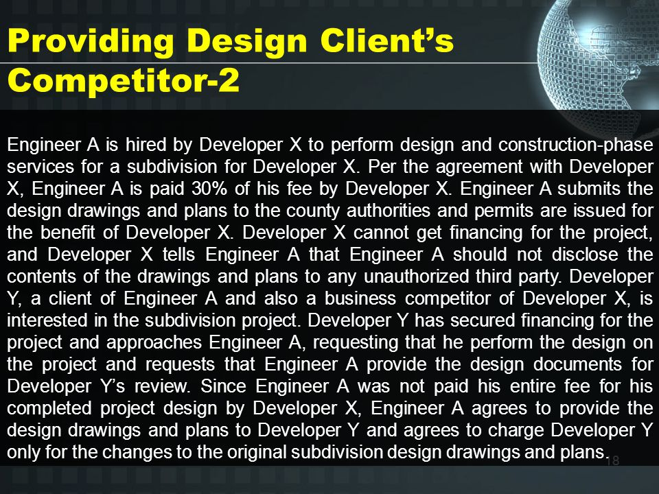 18 Providing Design Client's Competitor-2 Engineer A is hired by Developer X to perform design and construction-phase services for a subdivision for Developer X.
