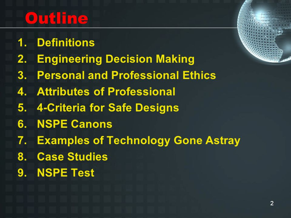 2 Outline 1.Definitions 2.Engineering Decision Making 3.Personal and Professional Ethics 4.Attributes of Professional 5.4-Criteria for Safe Designs 6.NSPE Canons 7.Examples of Technology Gone Astray 8.Case Studies 9.NSPE Test