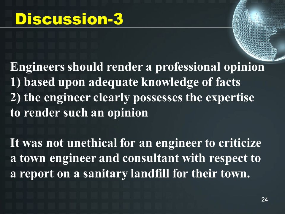 24 Discussion-3 Engineers should render a professional opinion 1) based upon adequate knowledge of facts 2) the engineer clearly possesses the expertise to render such an opinion It was not unethical for an engineer to criticize a town engineer and consultant with respect to a report on a sanitary landfill for their town.