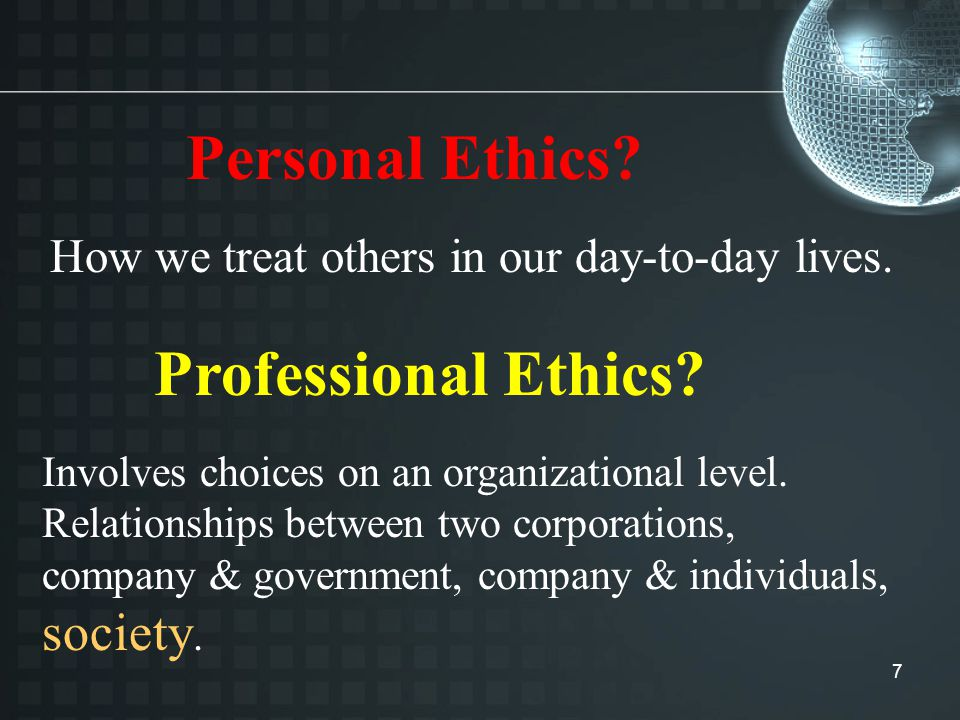 7 Personal Ethics. Professional Ethics. How we treat others in our day-to-day lives.