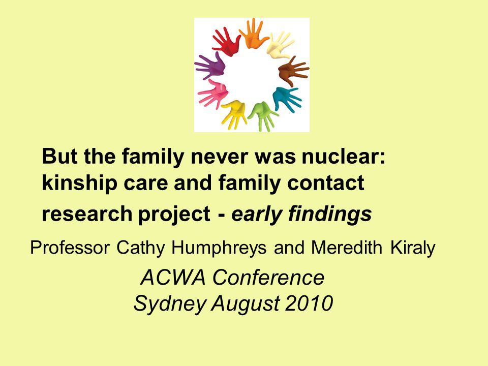 But the family never was nuclear: kinship care and family contact research project - early findings Professor Cathy Humphreys and Meredith Kiraly ACWA
