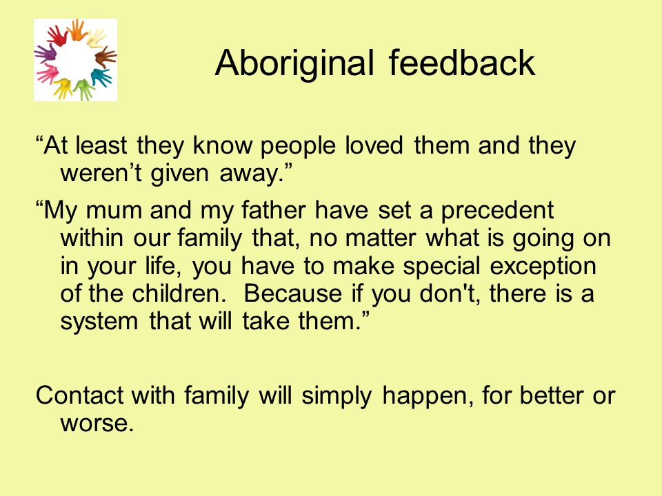 Aboriginal feedback At least they know people loved them and they weren't given away. My mum and my father have set a precedent within our family that, no matter what is going on in your life, you have to make special exception of the children.