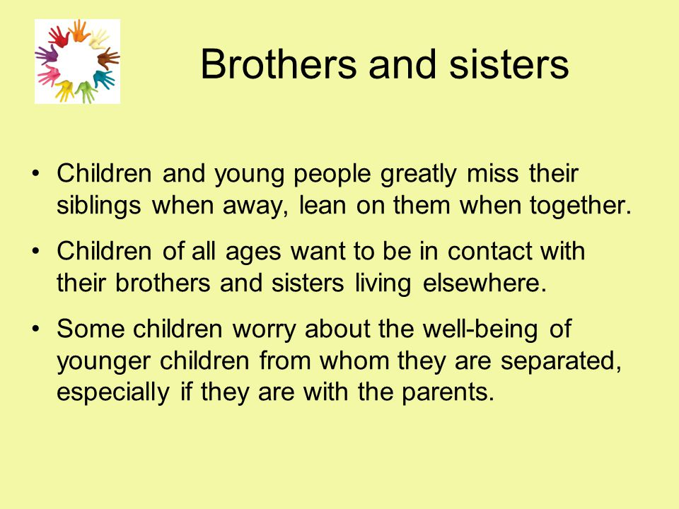 Brothers and sisters Children and young people greatly miss their siblings when away, lean on them when together. Children of all ages want to be in c