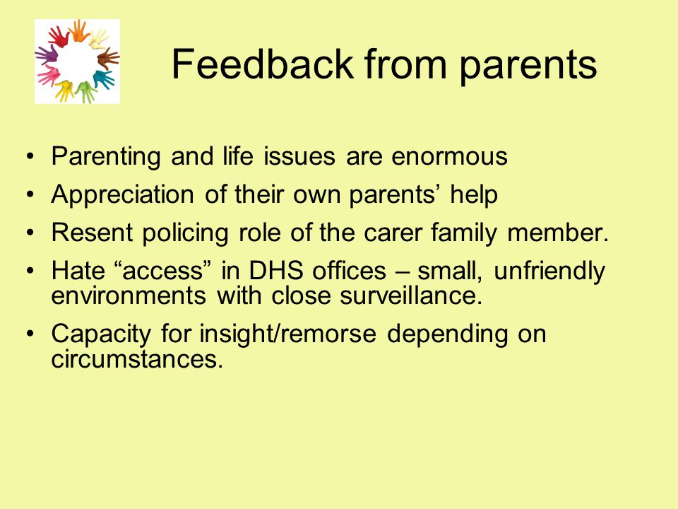 Feedback from parents Parenting and life issues are enormous Appreciation of their own parents' help Resent policing role of the carer family member.