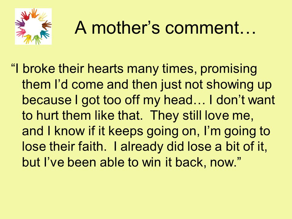 A mother's comment… I broke their hearts many times, promising them I'd come and then just not showing up because I got too off my head… I don't want to hurt them like that.