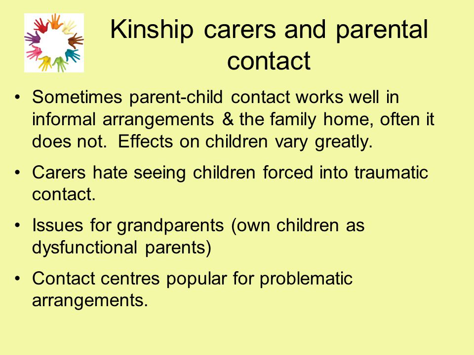 Kinship carers and parental contact Sometimes parent-child contact works well in informal arrangements & the family home, often it does not. Effects o