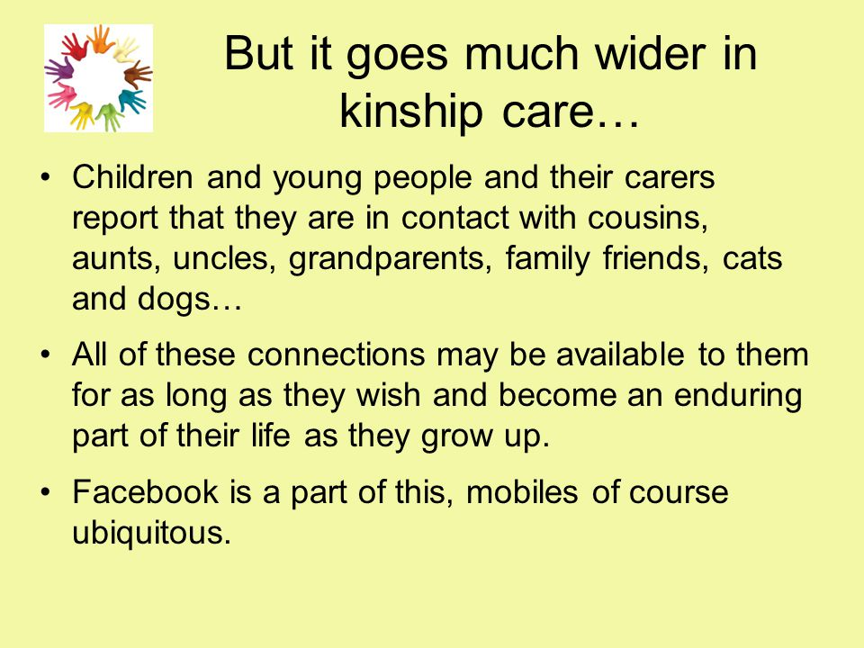 But it goes much wider in kinship care… Children and young people and their carers report that they are in contact with cousins, aunts, uncles, grandp