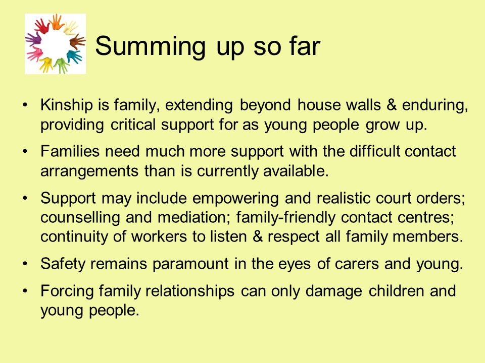 Summing up so far Kinship is family, extending beyond house walls & enduring, providing critical support for as young people grow up. Families need mu