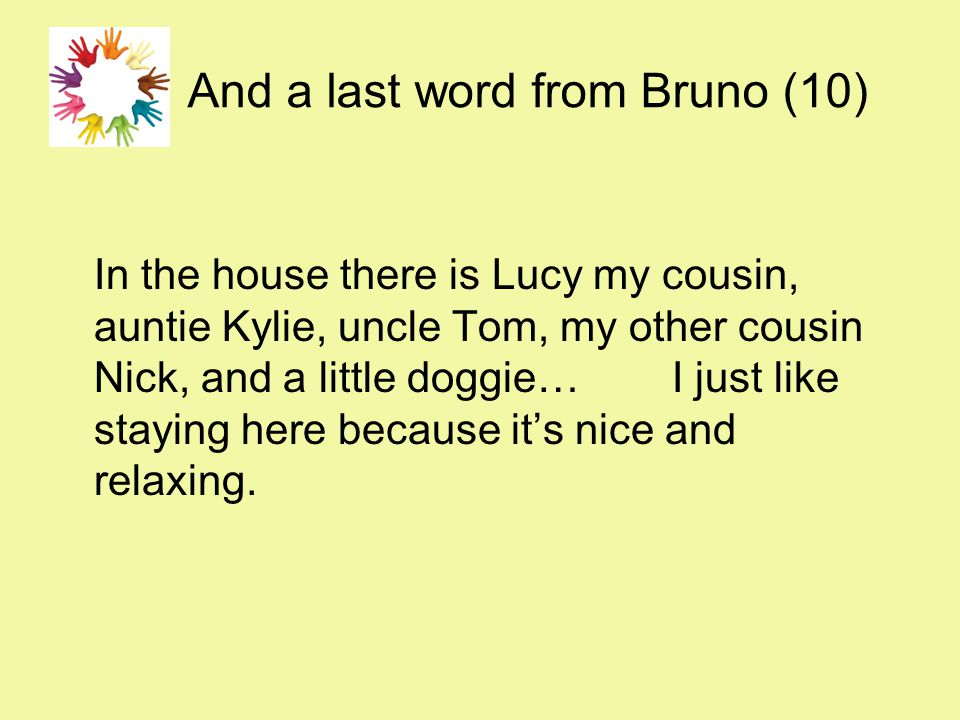 And a last word from Bruno (10) In the house there is Lucy my cousin, auntie Kylie, uncle Tom, my other cousin Nick, and a little doggie… I just like staying here because it's nice and relaxing.