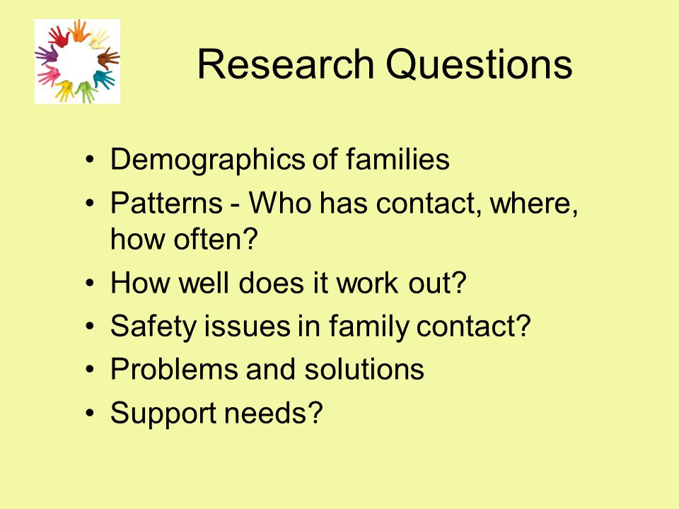 Research Questions Demographics of families Patterns - Who has contact, where, how often? How well does it work out? Safety issues in family contact?
