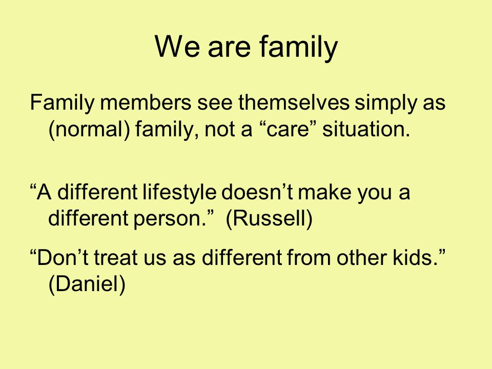 We are family Family members see themselves simply as (normal) family, not a care situation.