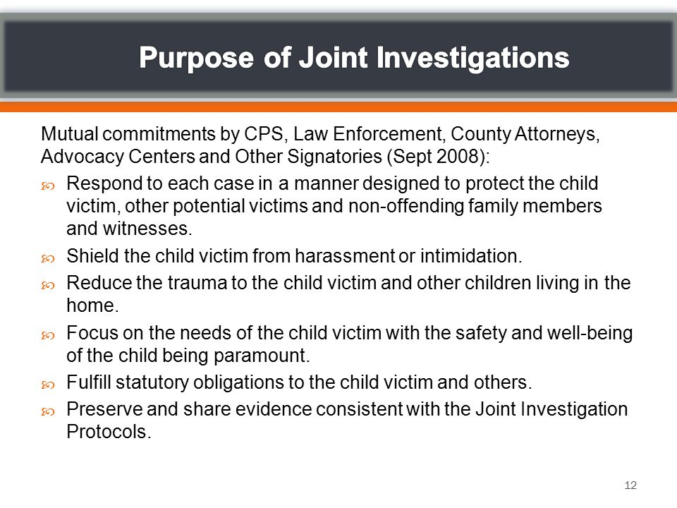Mutual commitments by CPS, Law Enforcement, County Attorneys, Advocacy Centers and Other Signatories (Sept 2008):  Respond to each case in a manner designed to protect the child victim, other potential victims and non-offending family members and witnesses.