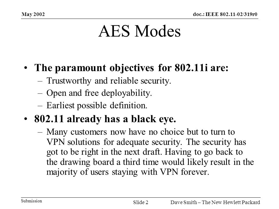 May 2002 Dave Smith – The New Hewlett PackardSlide 2 doc.: IEEE 802.11-02/319r0 Submission AES Modes The paramount objectives for 802.11i are: –Trustw