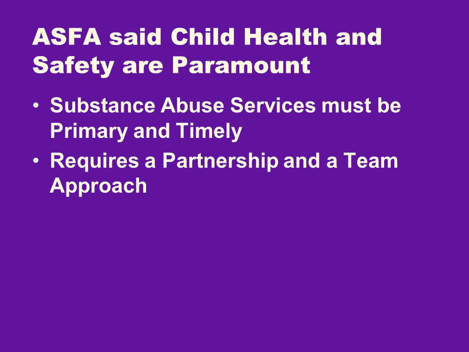 Substance Abuse Services must be Primary and Timely Requires a Partnership and a Team Approach ASFA said Child Health and Safety are Paramount