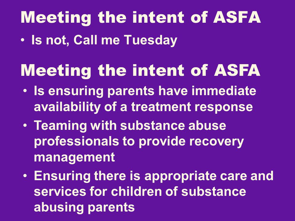 Meeting the intent of ASFA Is not, Call me Tuesday Meeting the intent of ASFA Is ensuring parents have immediate availability of a treatment response Teaming with substance abuse professionals to provide recovery management Ensuring there is appropriate care and services for children of substance abusing parents