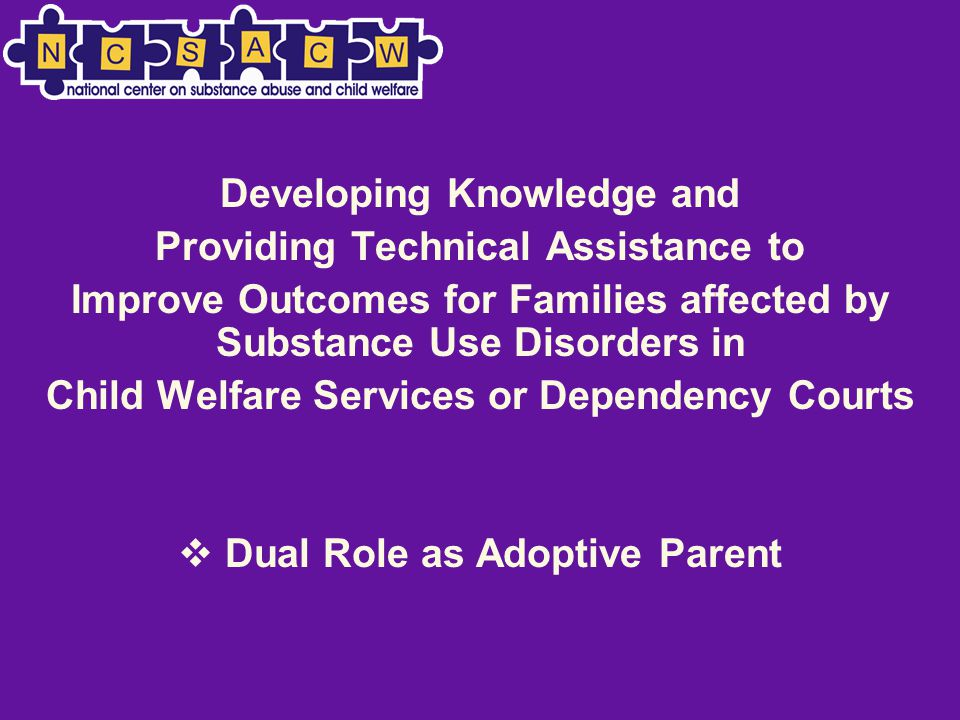 Developing Knowledge and Providing Technical Assistance to Improve Outcomes for Families affected by Substance Use Disorders in Child Welfare Services or Dependency Courts  Dual Role as Adoptive Parent
