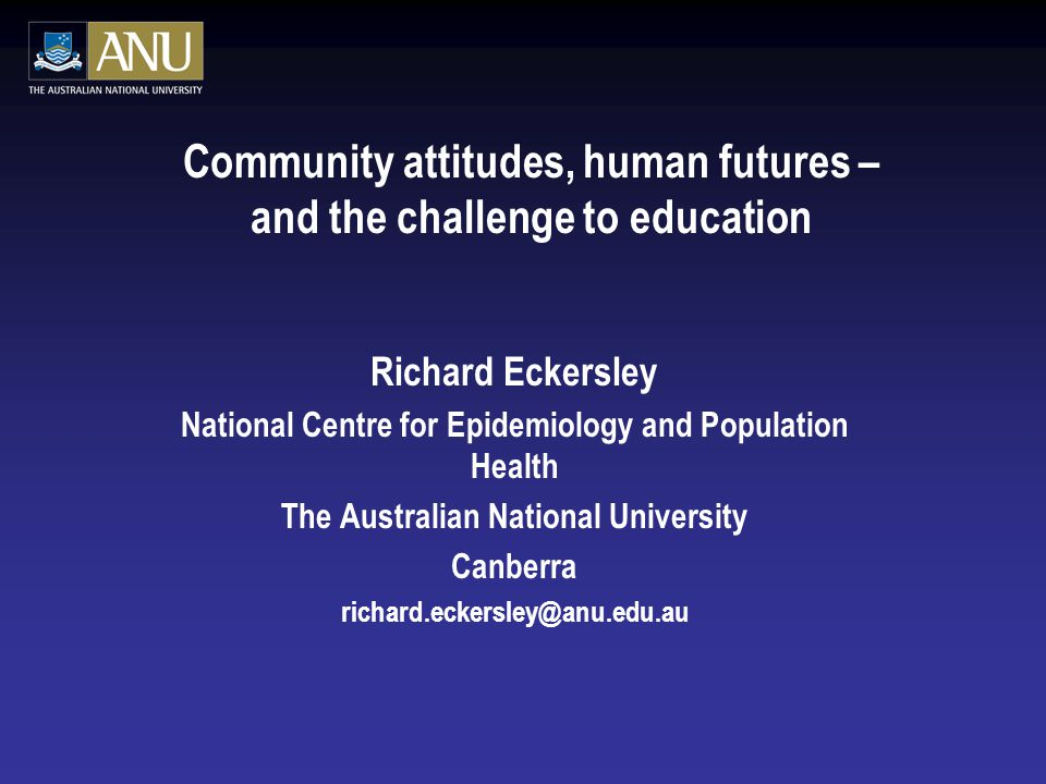 Community attitudes, human futures – and the challenge to education Richard Eckersley National Centre for Epidemiology and Population Health The Austr