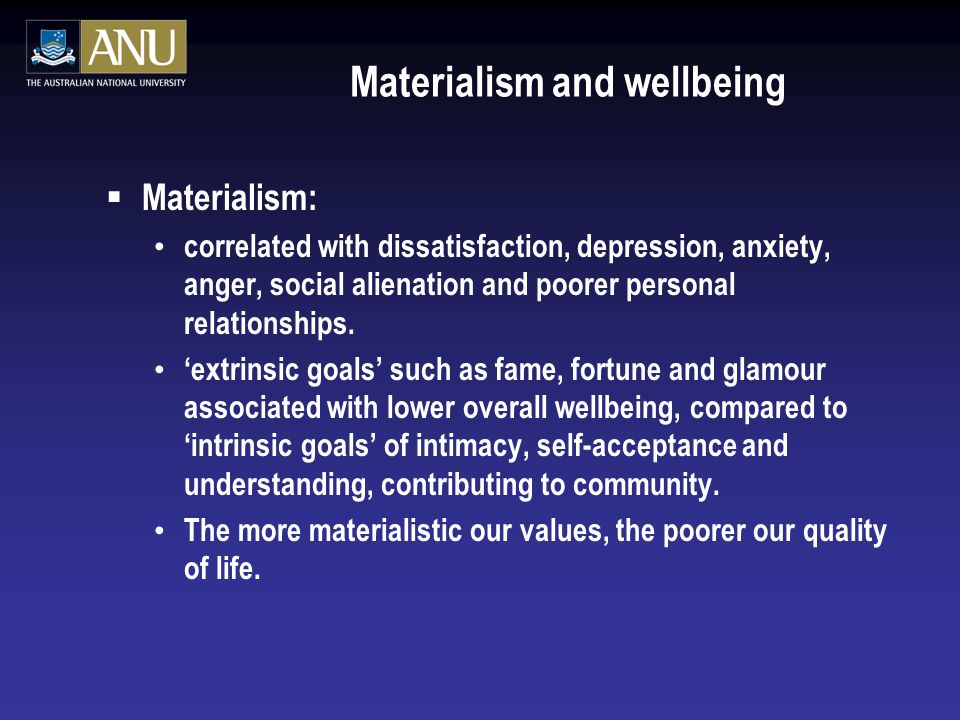 Materialism and wellbeing  Materialism: correlated with dissatisfaction, depression, anxiety, anger, social alienation and poorer personal relationships.