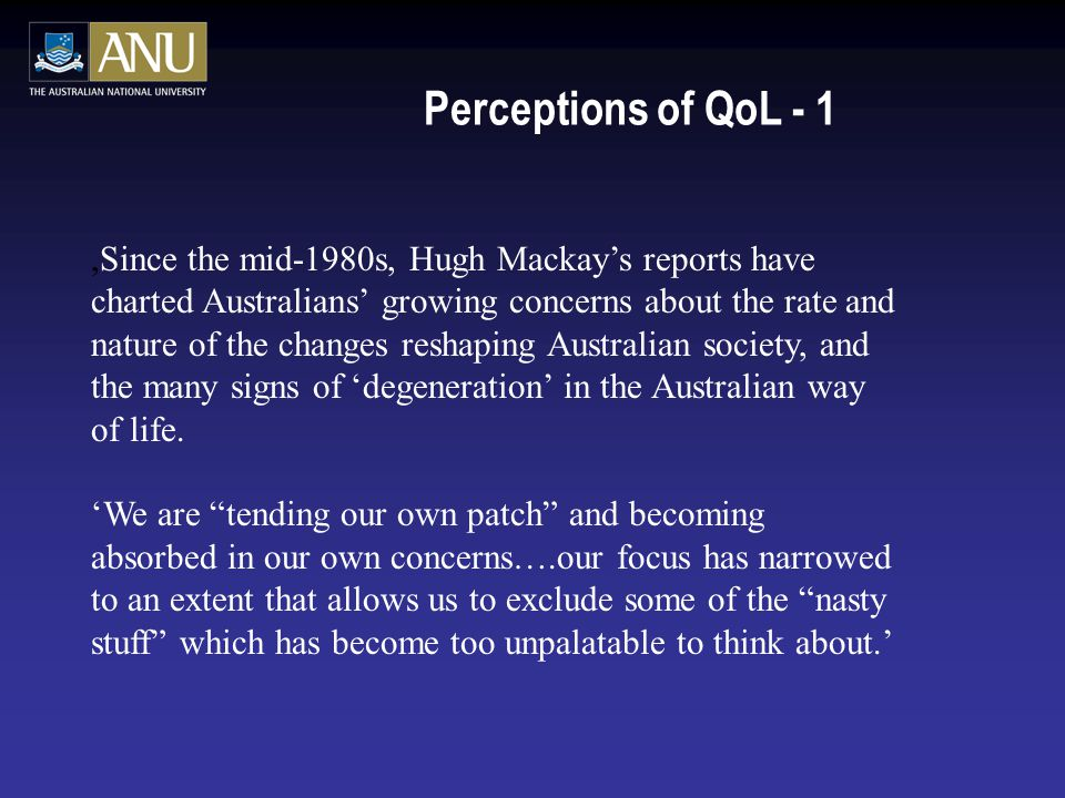 Perceptions of QoL - 1,Since the mid-1980s, Hugh Mackay's reports have charted Australians' growing concerns about the rate and nature of the changes