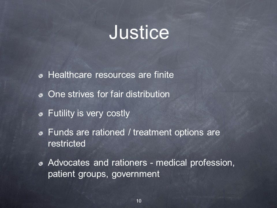 Justice Healthcare resources are finite One strives for fair distribution Futility is very costly Funds are rationed / treatment options are restricted Advocates and rationers - medical profession, patient groups, government 10