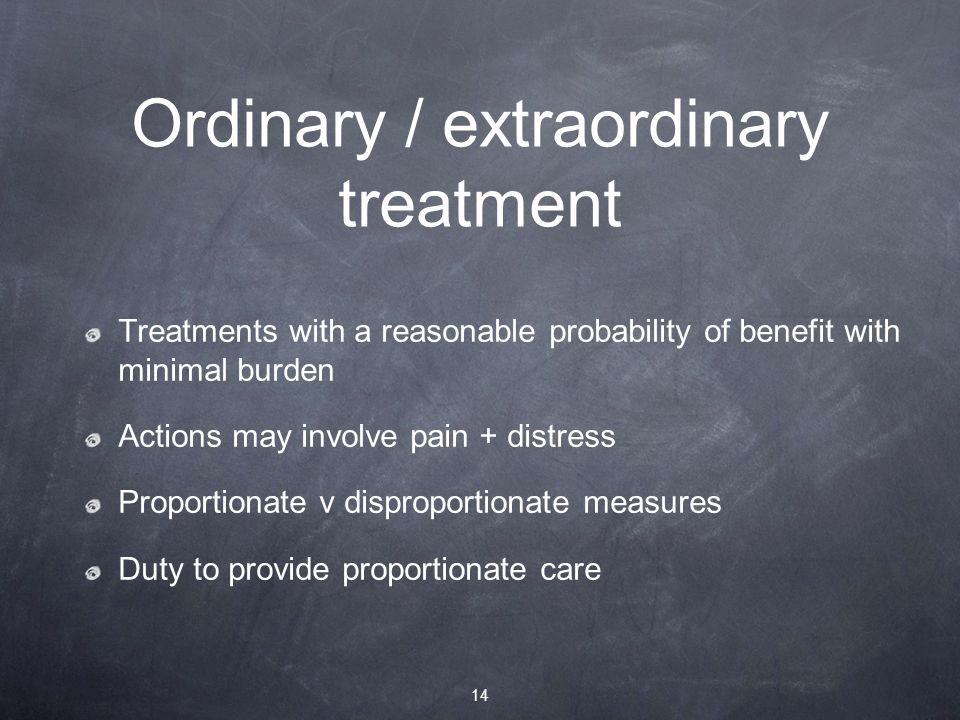 Ordinary / extraordinary treatment Treatments with a reasonable probability of benefit with minimal burden Actions may involve pain + distress Proportionate v disproportionate measures Duty to provide proportionate care 14