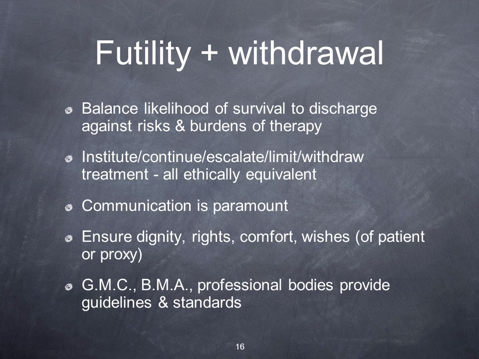 Futility + withdrawal Balance likelihood of survival to discharge against risks & burdens of therapy Institute/continue/escalate/limit/withdraw treatment - all ethically equivalent Communication is paramount Ensure dignity, rights, comfort, wishes (of patient or proxy) G.M.C., B.M.A., professional bodies provide guidelines & standards 16