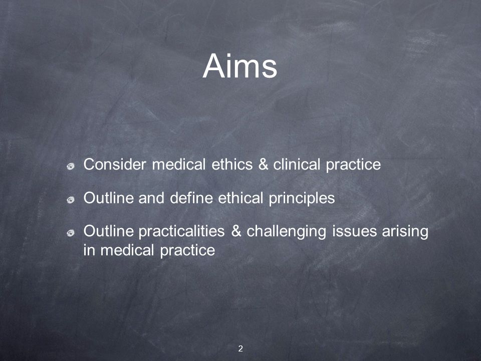 Aims Consider medical ethics & clinical practice Outline and define ethical principles Outline practicalities & challenging issues arising in medical practice 2