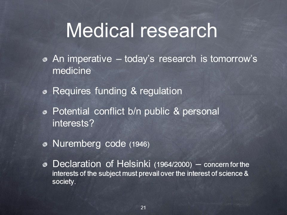 Medical research An imperative – today's research is tomorrow's medicine Requires funding & regulation Potential conflict b/n public & personal interests.